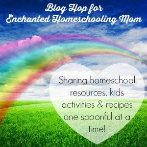 Blog Hop for Enchanted Homeschooling Mom! Sharing homeschool resources, kids activities & recipes one spoonful at a time!